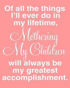 """""""Of all the things I'll ever do in my lifetime, Mothering My Children will always be my greatest accomplishment."""" - Motherhood Inspiration - Quotes About Motherhood That Tell It Like It Is Mommy Quotes, Daughter Quotes, Family Quotes, To My Daughter, Daughters, Sons, Proud Mother Quotes, Mother Child Quotes, Mother Sayings"""