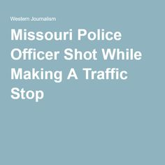 Missouri Police Officer Shot While Making A Traffic Stop