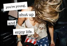 you're young, shut up and enjoy life.