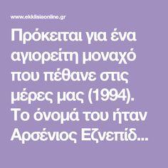 Πρόκειται για ένα αγιορείτη μοναχό που πέθανε στις μέρες μας (1994). Το όνομά του ήταν Αρσένιος Εζνεπίδης, πρόσφυγας από τη Μικρά Ασία που χάρη στην προσωπικότητά του και στην πίστη ότι κάνει θαύματα προτάθηκε να καταταγεί στα δίπτυχα της Ορθόδοξης Εκκλησίας ως Αγιος.