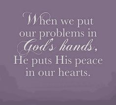 When we put our problems in God's hands, He put His peace in our hearts.