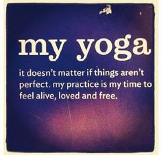 My Yoga.  It doesn't matter if things aren't perfect.  My practice is my time to feel alive, loved and free.  Enjoyed by yogapad.com.au