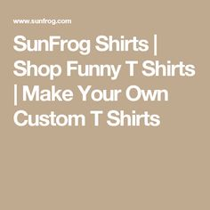 SunFrog Shirts | Shop Funny T Shirts | Make Your Own Custom T Shirts