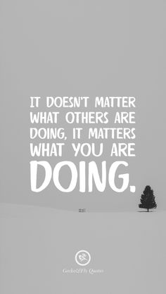 It doesn't matter what others are doing, it matters what you are doing. Inspirational And Motivational iPhone HD Wallpapers Quotes #Motivational #Inspirational #Quotes #Wallpaper #iPhone #iOS #sayings