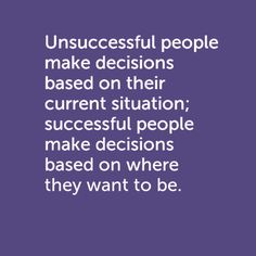 "Heard this quote online. ""Unsuccessful people make decisions based on their current situation; successful people make decisions based on where they want to be."""