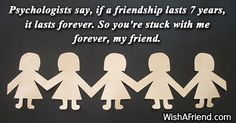 friendship-Psychologists say, if a friendship lasts 7 years, it lasts forever. So you're stuck with me forever, my friend.