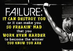 Failure. It can destroy you or it can make you so freakin' mad that you work even harder to become the winner you know you are.