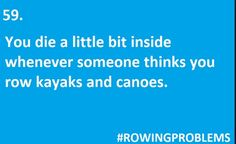 I just roll my eyes, and realize they have limited mental capacity, poor things. And I paddle on!!! LOL...  ROWER PROBLEMS