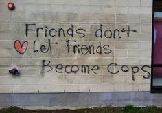 Friends don't let friends become cops