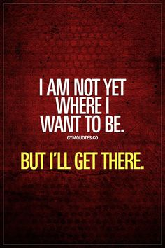 Gym motivation quote: I am not yet where I want to be. But I´ll get there. I am not yet where I want to be. But I'll get there. You're not there yet but you know exactly what you want. And you KNOW you're going to get it. And you're ready to work and Gym Motivation Quotes, Gym Quote, Motivational Quotes For Students, Motivational Quotes For Working Out, Work Quotes, Fitness Quotes, Success Quotes, Quotes To Live By, Life Quotes
