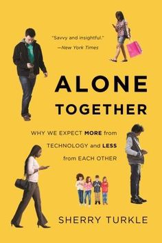 """Sherry Turkle's book Alone Together raises many important questions about how technology can subtract from our humanity. In the Author's Note she writes, """"Thinking about connectivity is a way to think about what we meant to each other."""""""