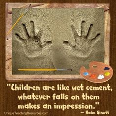 "Dr. Haim Ginott:  ""Children are like wet cement. Whatever falls on them makes an impression."" Download a FREE one page poster for this quote (and many more FREE posters of famous quotes) on this page of Unique Teaching Resources."