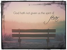 God hath not given us the spirit of fear.