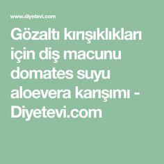 Gözaltı kırışıklıkları için diş macunu domates suyu aloevera karışımı - Diyetevi.com
