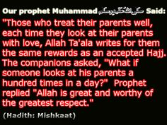 """Those that treat their parents well, each time they look at their parents with love, Allah Ta'ala writes for them the same rewards as an accepted Hajj. The companions asked, ""What if someone looks at his parents a hundred times in a day?"" Rasool Allah sallalahoa alaihe wasallam replied, ""Allah is great and worthy of the greatest respect."""