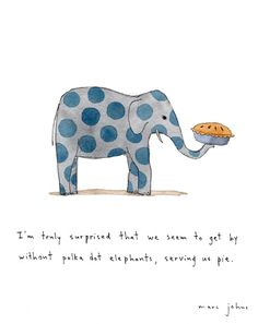"""I'm truly surprised that we seem to get by without polkadot elephants serving us pie."" Marc Johns"