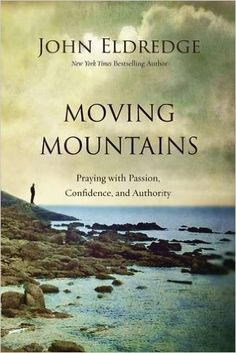 Moving Mountains: Praying with Passion, Confidence, and Authority: John Eldredge: 9780718037512: Amazon.com: Books