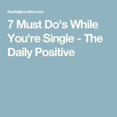7 Must Do's While You're Single - The Daily Positive