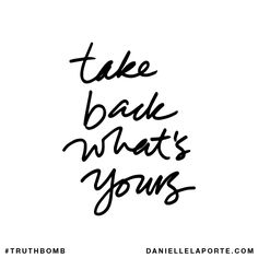 Take back what's yours. Subscribe: DanielleLaPorte.com #Truthbomb #Words #Quotes