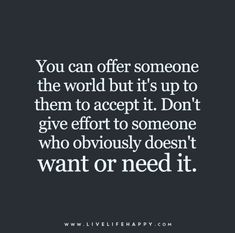 You can offer someone the world but it's up to them to accept it. Don't give effort to someone who obviously doesn't want or need it.