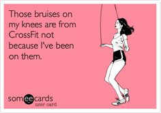 Those bruises on my knees are from CrossFit not because I've been on them....lol so true..I've already heard some wise cracks about my bruised up knees