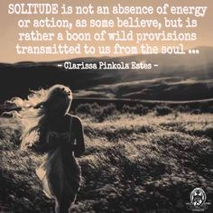 SOLITUDE is not an absence of energy or action, as some believe, but is rather a boon of wild provisions transmitted to us from the soul ... - Clarissa Pinkola Estes. WILD WOMAN SISTERHOODॐ #WildWomanSisterhood #clarissapinkolaestes #wildwoman #wildwomanmedicine #motherclarissa #solitude #embodyyourwildnature