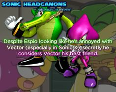 Despite Espio looking like he's annoyed with Vector (especially in Sonic X), secretly he considers Vector his best friend.