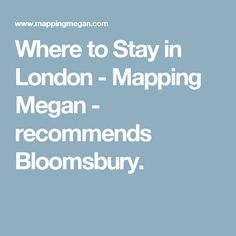 Where to Stay in London - Mapping Megan - recommends Bloomsbury.
