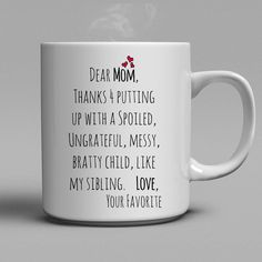 Dear Mom, thanks for putting up with a spoiled, ungrateful, messy, bratty child, like my sibling. Love. Your Favorite. Lovely gift for your mother.