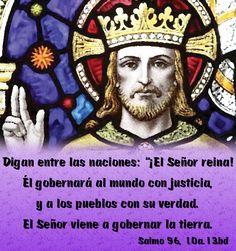 """Digan entre las naciones: """"¡El Señor reina! Él gobernará al mundo con justicia, y a los pueblos con su verdad. El Señor viene a gobernar la tierra. (Salmo 96, 10a.13bd)"""