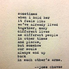 """""""... it feels like we've already lived together, many different lives as different people in other times and places, but somehow our souls always end up back in each other's arms"""" -Jose Chaves"""
