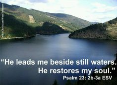 He makes me lie down in green pastures...yea, though I walk through the valley of the shadow of death, I will not fear for He is with me...