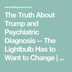 The Truth About Trump and Psychiatric Diagnosis -- The Lightbulb Has to Want to Change   The Huffington Post.Once you know a crucial fact about what gets called mental illness, the debate about whether or not President Donald J. Trump is mentally ill disappears