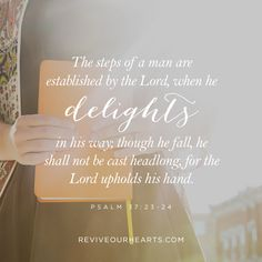 The steps of a man are established by the Lord, when he delights in his way; though he fall, he shall not be cast headlong, for the Lord upholds his hand.   Psalm 37:23-24