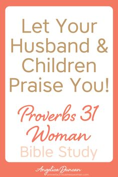 Do you know how to have your husband and children praise you? Discover how be a Proverbs 31 wife and mother and leave a legacy of faith for your family.    Angelica Duncan
