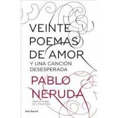 Veinte poemas de amor y una canción desesperada. Pablo Neruda.