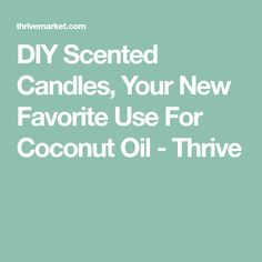 DIY Scented Candles, Your New Favorite Use For Coconut Oil - Thrive