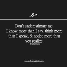 Don't underestimate me. I know more than I say, think more than I speak, & notice more than you realize. ~ Brigitte Nicole