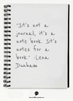 """""""It's not a journal, it's a note book. It's notes for a book.""""  -Lena Dunham"""