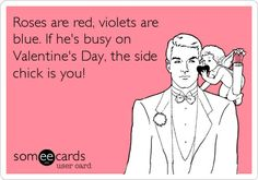 Roses are red, violets are blue. If he's busy on Valentine's Day, the side chick is you!