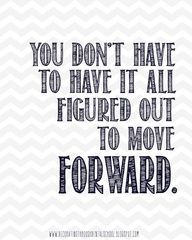 You dont have to have it all figured out to move forward. Wise words