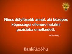 Nincs dölyfösebb annál, aki közepes képességei ellenére hatalmi pozícióba emelkedett. - Wessenburg, www.bankracio.hu idézet Witty Sayings