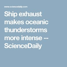 Ship exhaust makes oceanic thunderstorms more intense -- ScienceDaily