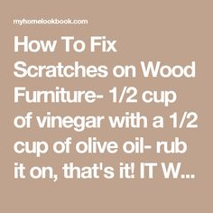 How To Fix Scratches on Wood Furniture- 1/2 cup of vinegar with a 1/2 cup of olive oil- rub it on, that's it! IT WORKS. @ MyHomeLookBookMyHomeLookBook