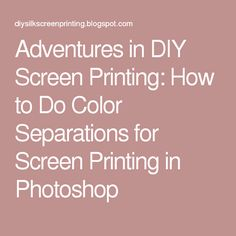 Adventures in DIY Screen Printing: How to Do Color Separations for Screen Printing in Photoshop