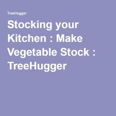 Stocking your Kitchen : Make Vegetable Stock : TreeHugger