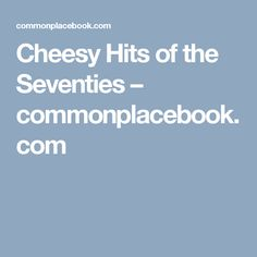 Cheesy Hits of the Seventies – commonplacebook.com