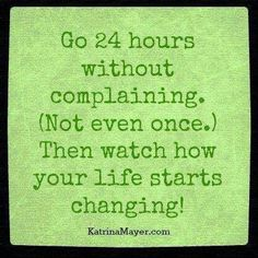 It's very easy to complain, but it brings you down in ways you don't realize! Yeah I know. Try it.