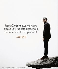 A W Tozer: He is the one who loves you most.