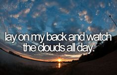 Lay on my back and watch the clouds all day.